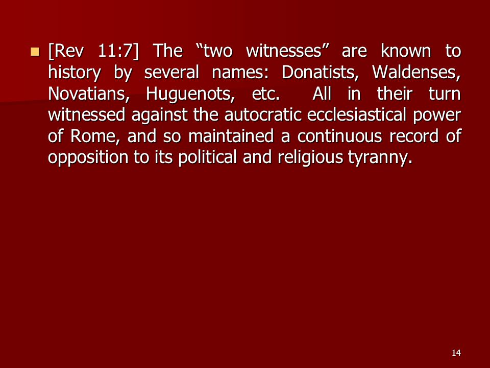 [Rev 11:7] The two witnesses are known to history by several names: Donatists, Waldenses, Novatians, Huguenots, etc.